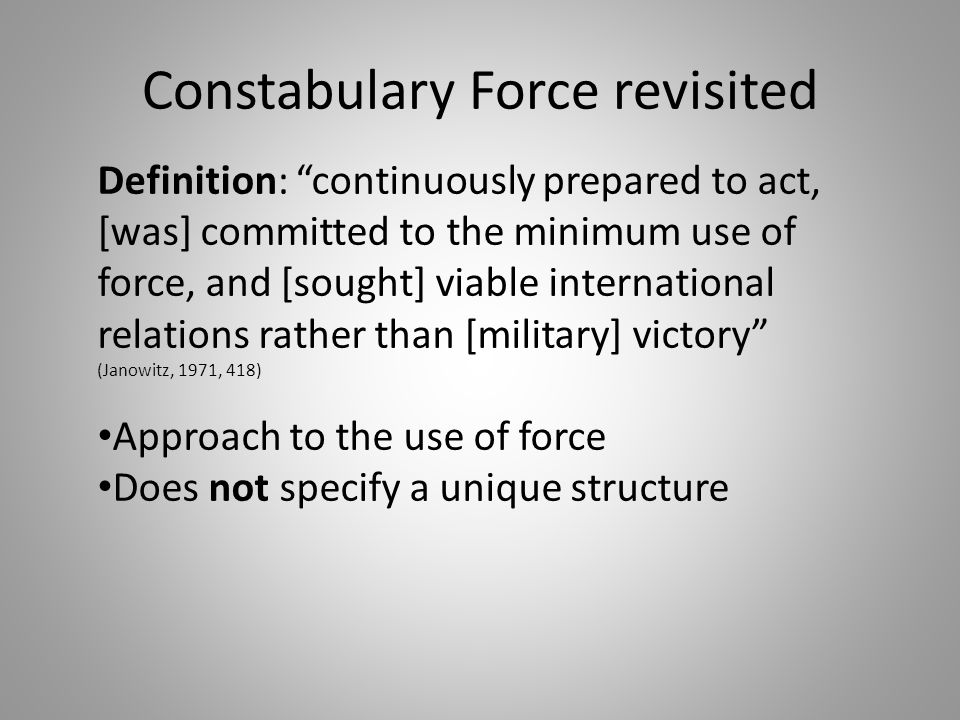 Constabulary Force revisited Definition: continuously prepared to act, [was] committed to the minimum use of force, and [sought] viable international relations rather than [military] victory (Janowitz, 1971, 418) Approach to the use of force Does not specify a unique structure
