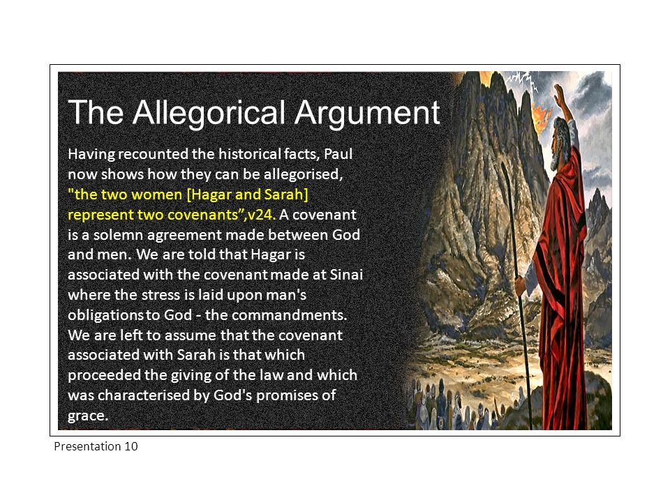 The Allegorical Argument Having recounted the historical facts, Paul now shows how they can be allegorised, the two women [Hagar and Sarah] represent two covenants ,v24.