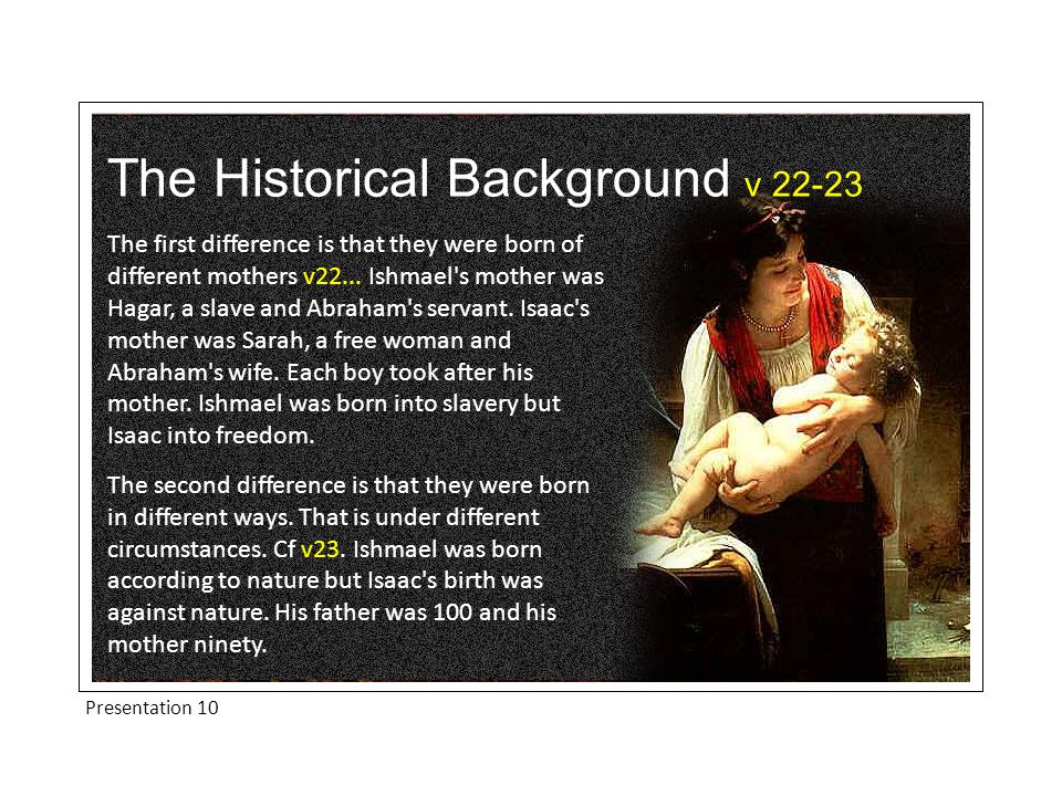 The Historical Background v 22-23 Ishmael was born according to nature but Isaac's birth was according to God s gracious promise and required God s special intervention.