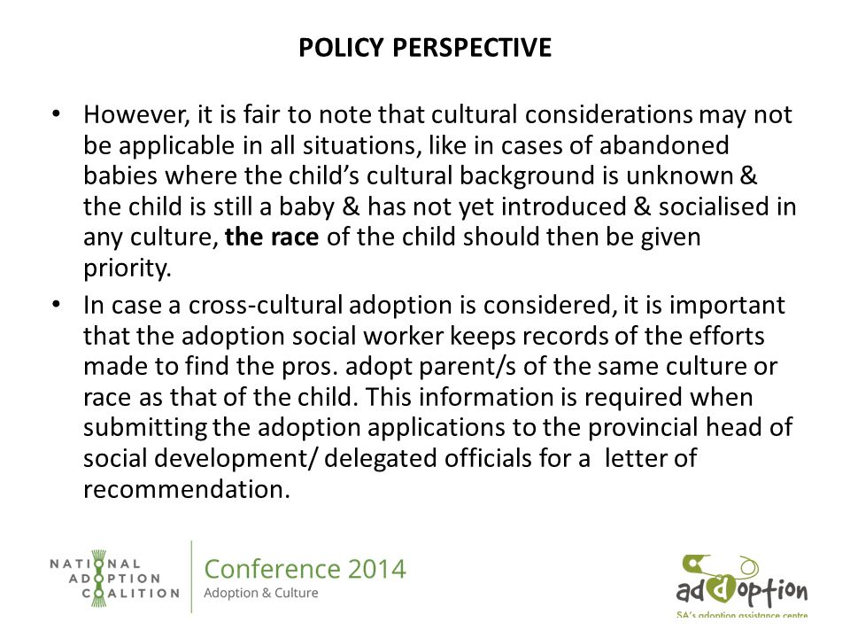 POLICY PERSPECTIVE However, it is fair to note that cultural considerations may not be applicable in all situations, like in cases of abandoned babies where the child's cultural background is unknown & the child is still a baby & has not yet introduced & socialised in any culture, the race of the child should then be given priority.