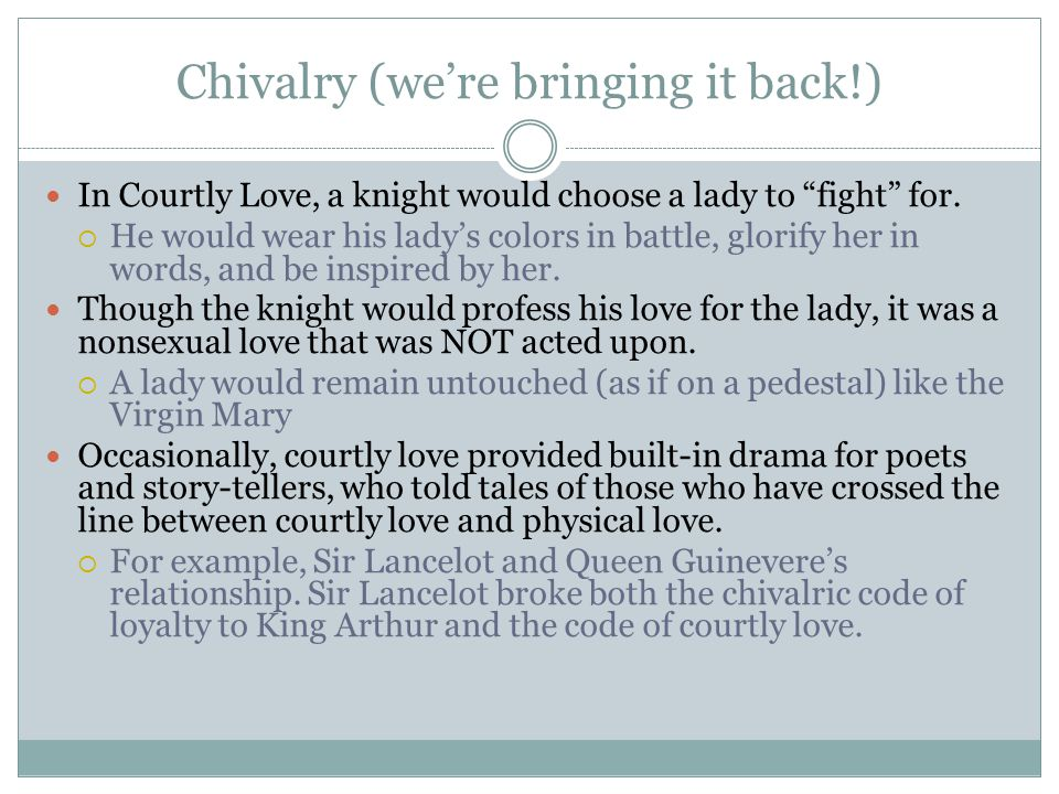 Chivalry (we're bringing it back!) In Courtly Love, a knight would choose a lady to fight for.