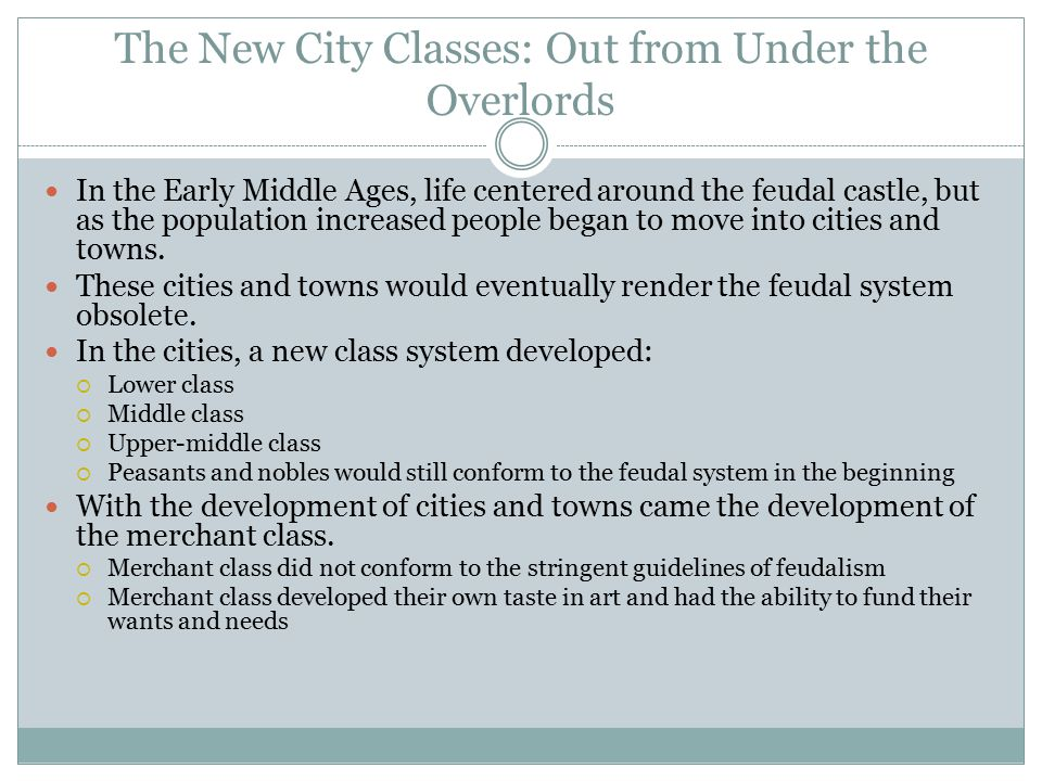 The New City Classes: Out from Under the Overlords In the Early Middle Ages, life centered around the feudal castle, but as the population increased people began to move into cities and towns.