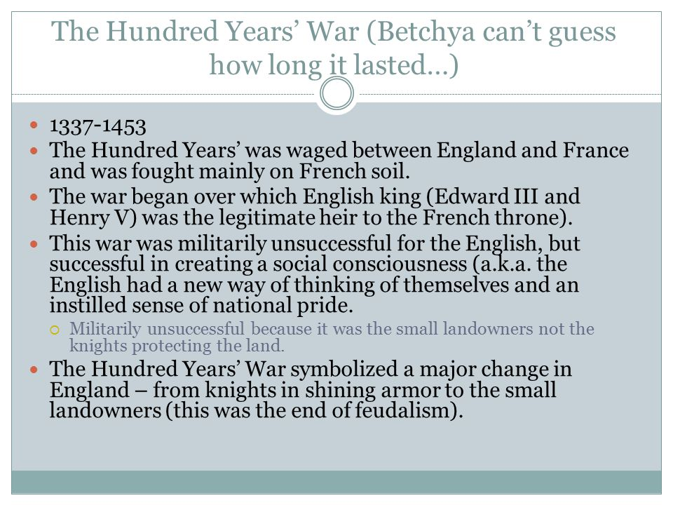 The Hundred Years' War (Betchya can't guess how long it lasted…) 1337-1453 The Hundred Years' was waged between England and France and was fought mainly on French soil.