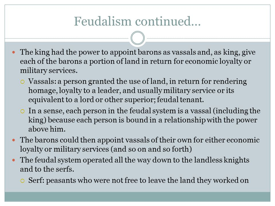 Feudalism continued… The king had the power to appoint barons as vassals and, as king, give each of the barons a portion of land in return for economic loyalty or military services.