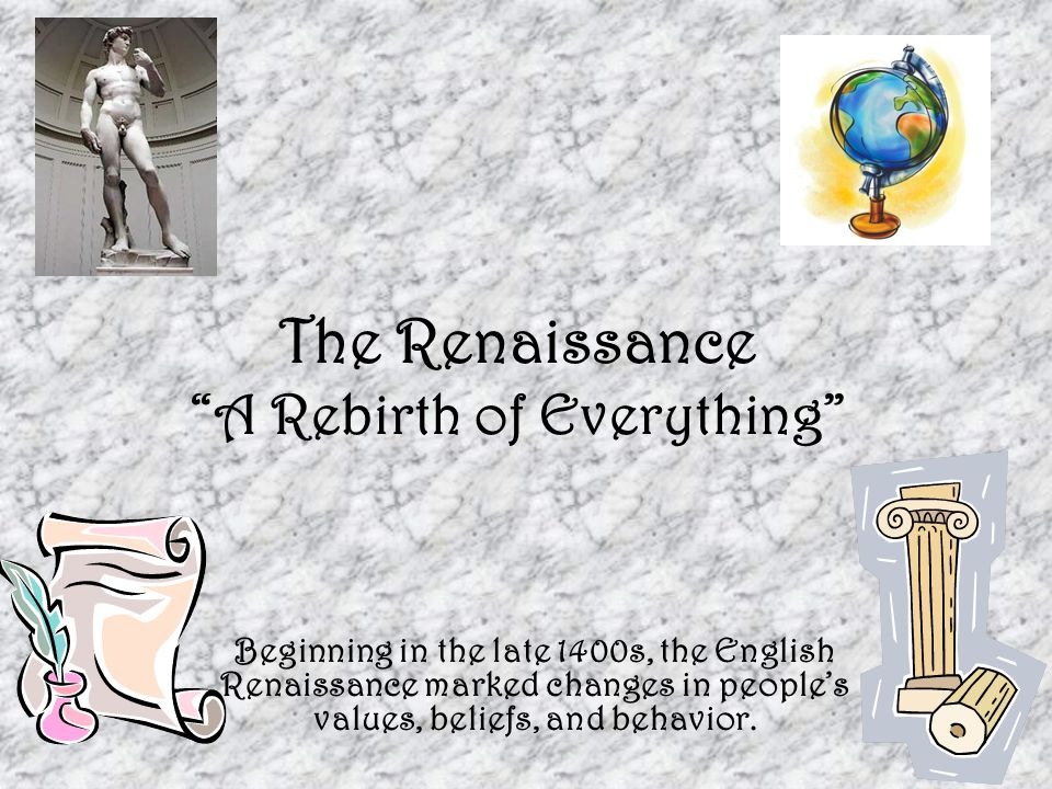 """The Renaissance """"A Rebirth of Everything"""" Beginning in the late 1400s, the English Renaissance marked changes in people's values, beliefs, and behavio"""