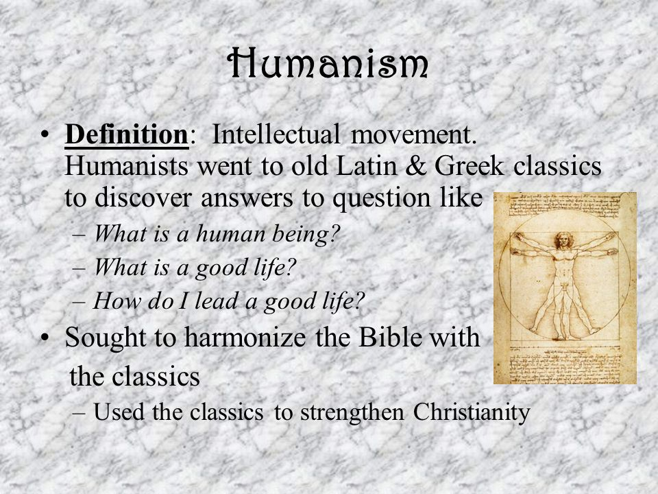 Humanism Definition: Intellectual movement. Humanists went to old Latin & Greek classics to discover answers to question like –What is a human being?