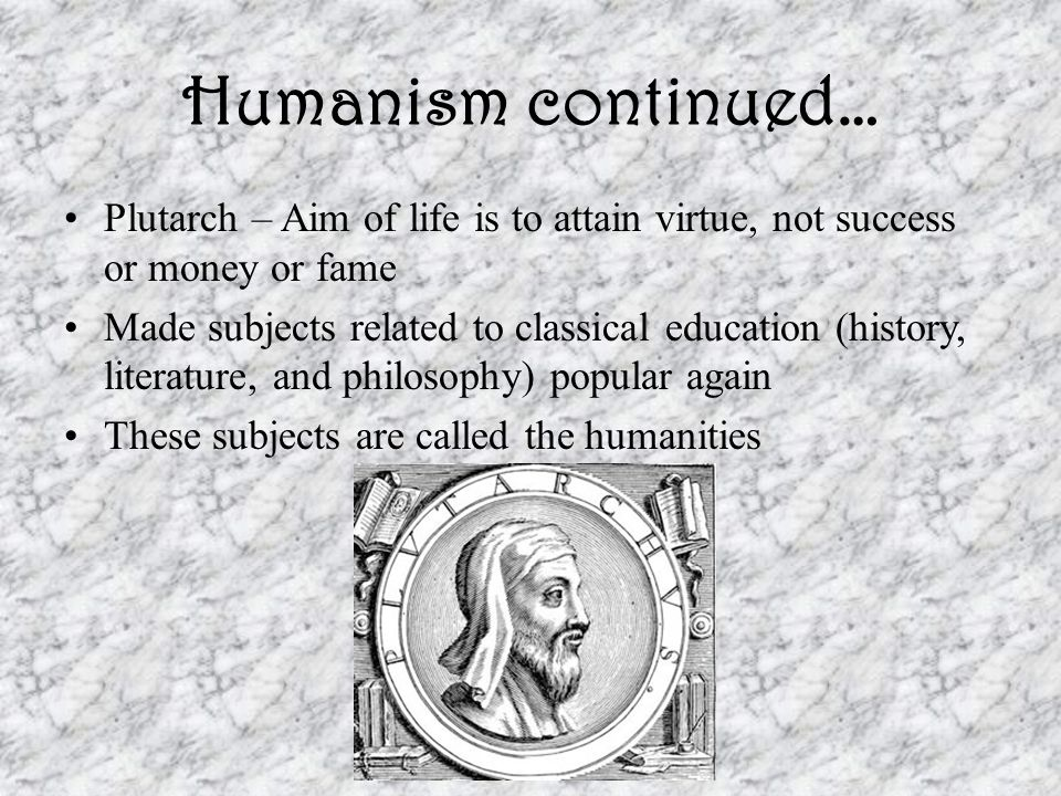 Humanism continued… Plutarch – Aim of life is to attain virtue, not success or money or fame Made subjects related to classical education (history, literature, and philosophy) popular again These subjects are called the humanities