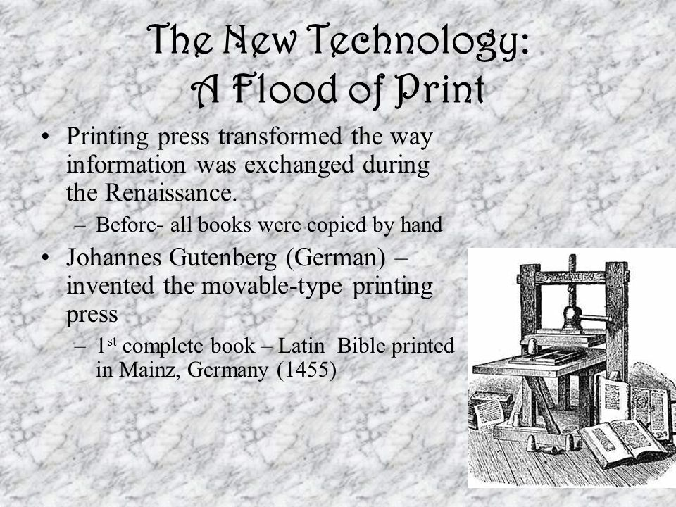 The New Technology: A Flood of Print Printing press transformed the way information was exchanged during the Renaissance. –Before- all books were copi