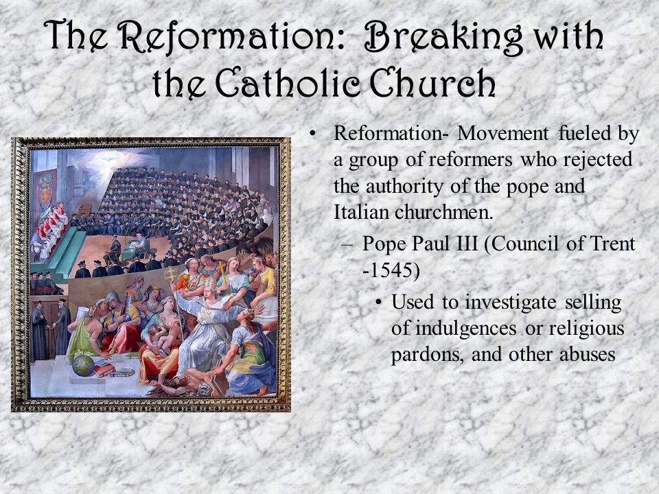 The Reformation: Breaking with the Catholic Church Reformation- Movement fueled by a group of reformers who rejected the authority of the pope and Ita