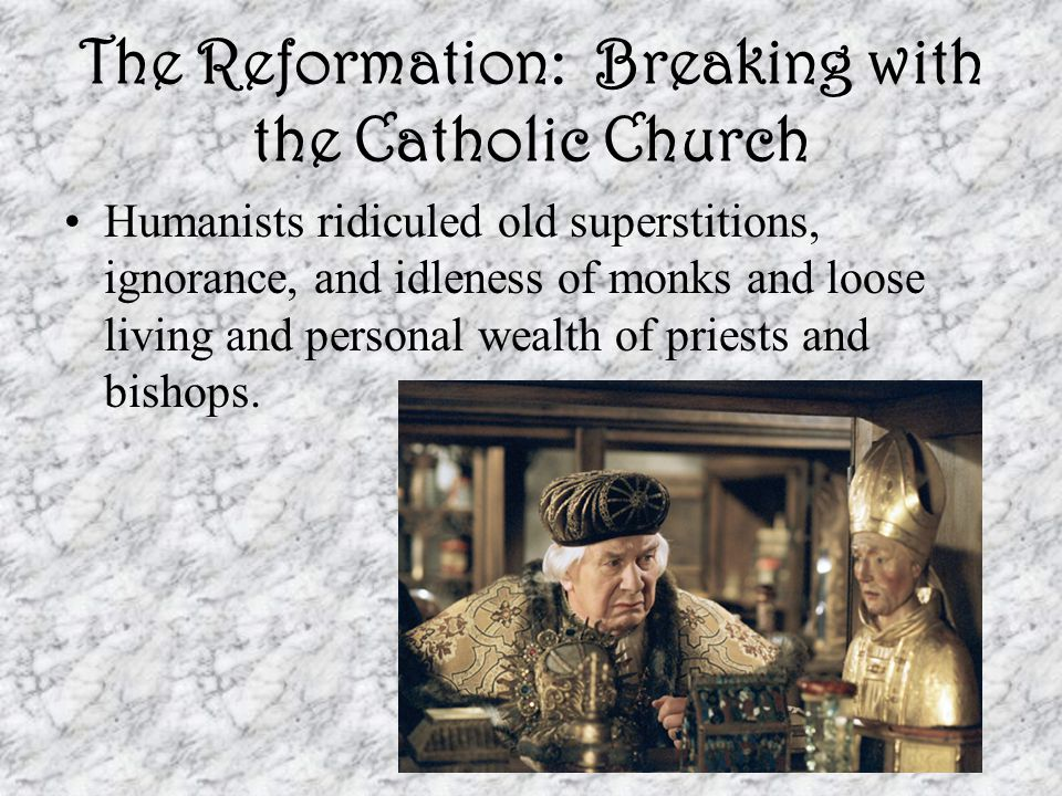 The Reformation: Breaking with the Catholic Church Humanists ridiculed old superstitions, ignorance, and idleness of monks and loose living and personal wealth of priests and bishops.