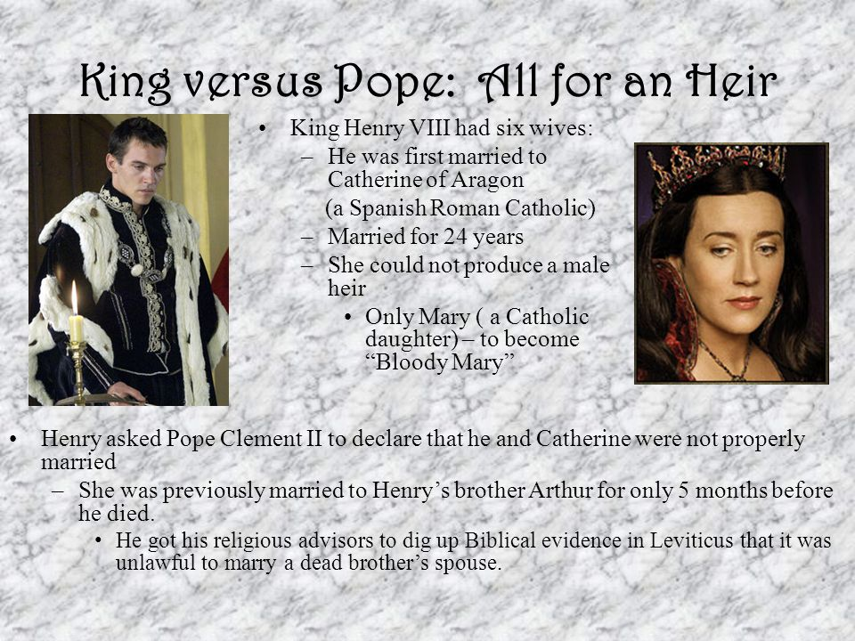 King versus Pope: All for an Heir King Henry VIII had six wives: –He was first married to Catherine of Aragon (a Spanish Roman Catholic) –Married for