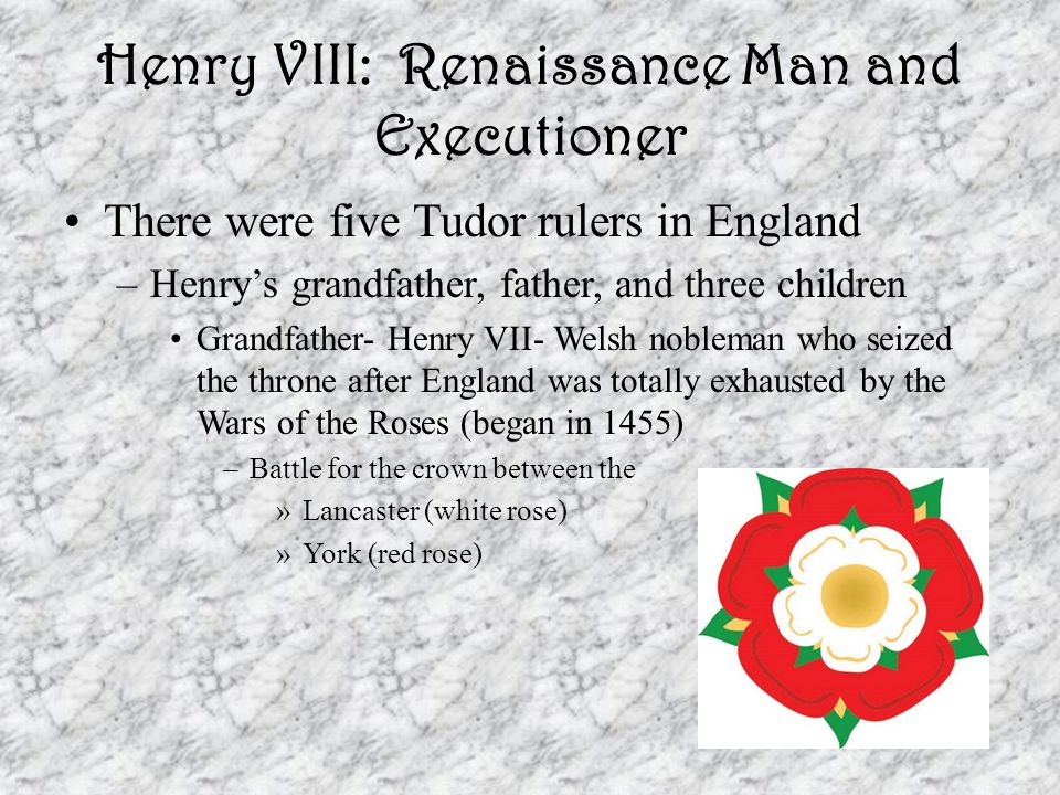Henry VIII: Renaissance Man and Executioner There were five Tudor rulers in England –Henry's grandfather, father, and three children Grandfather- Henry VII- Welsh nobleman who seized the throne after England was totally exhausted by the Wars of the Roses (began in 1455) –Battle for the crown between the »Lancaster (white rose) »York (red rose)