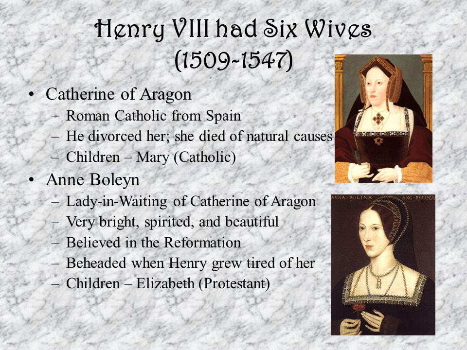 Henry VIII had Six Wives (1509-1547) Catherine of Aragon –Roman Catholic from Spain –He divorced her; she died of natural causes –Children – Mary (Cat