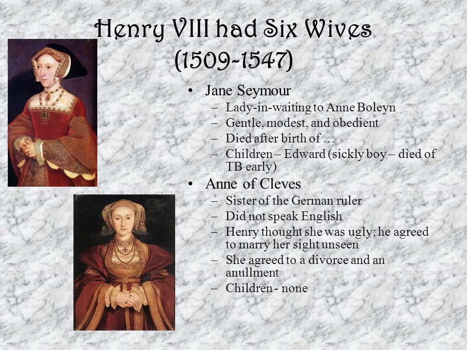 Henry VIII had Six Wives (1509-1547) Jane Seymour –Lady-in-waiting to Anne Boleyn –Gentle, modest, and obedient –Died after birth of … –Children – Edw