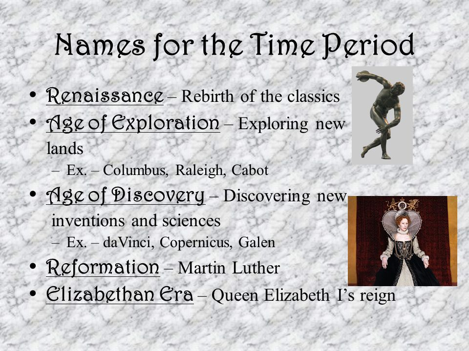 Names for the Time Period Renaissance – Rebirth of the classics Age of Exploration – Exploring new lands –Ex. – Columbus, Raleigh, Cabot Age of Discov