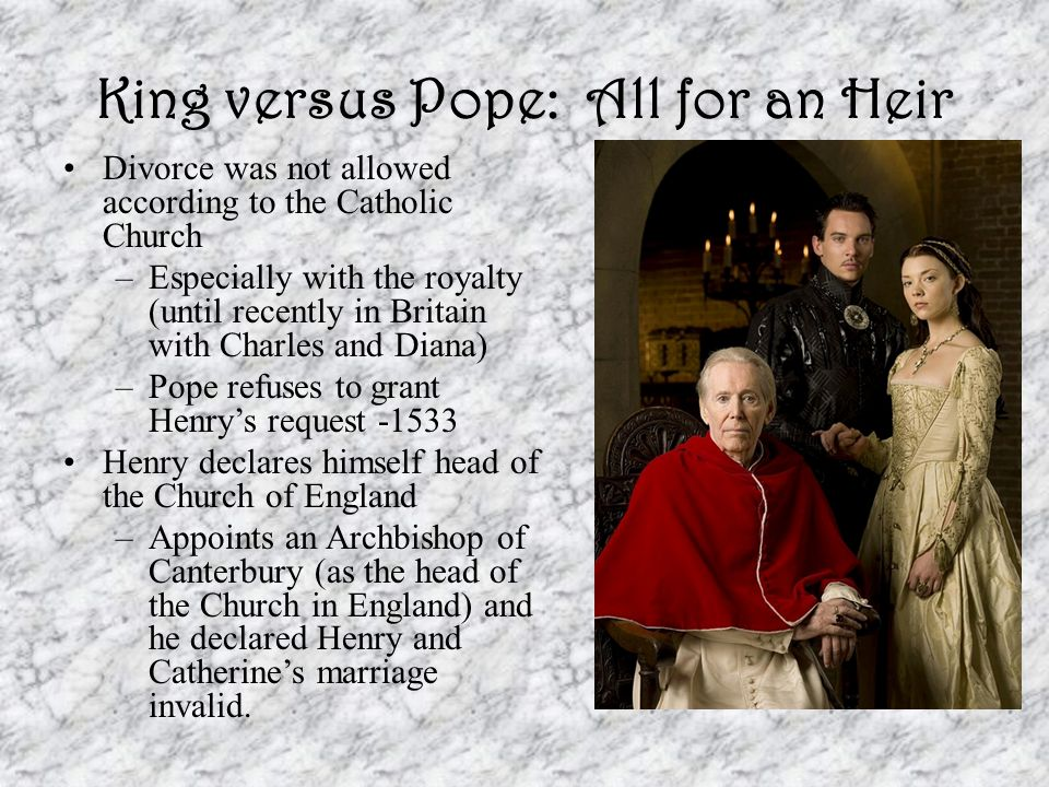 King versus Pope: All for an Heir Divorce was not allowed according to the Catholic Church –Especially with the royalty (until recently in Britain wit