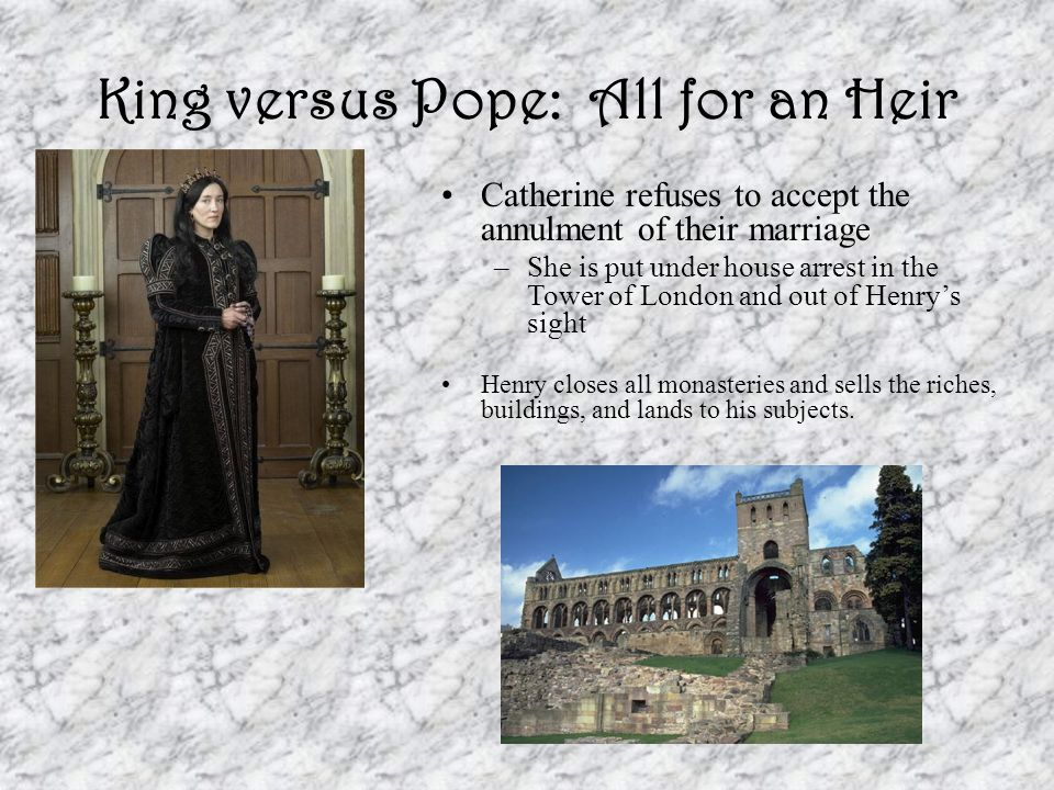 King versus Pope: All for an Heir Catherine refuses to accept the annulment of their marriage –She is put under house arrest in the Tower of London an