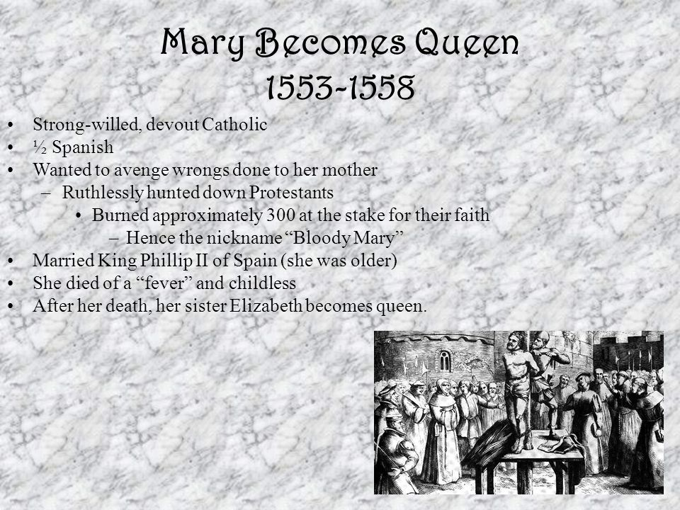 Mary Becomes Queen 1553-1558 Strong-willed, devout Catholic ½ Spanish Wanted to avenge wrongs done to her mother –Ruthlessly hunted down Protestants Burned approximately 300 at the stake for their faith –Hence the nickname Bloody Mary Married King Phillip II of Spain (she was older) She died of a fever and childless After her death, her sister Elizabeth becomes queen.