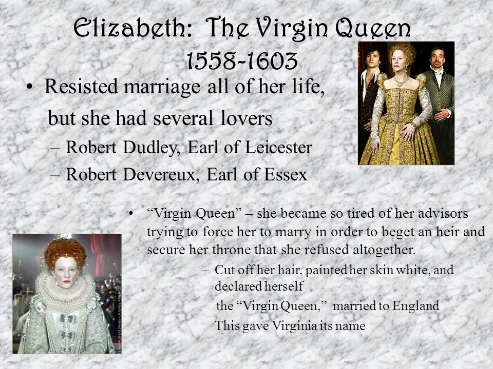Elizabeth: The Virgin Queen 1558-1603 Resisted marriage all of her life, but she had several lovers –Robert Dudley, Earl of Leicester –Robert Devereux, Earl of Essex Virgin Queen – she became so tired of her advisors trying to force her to marry in order to beget an heir and secure her throne that she refused altogether.
