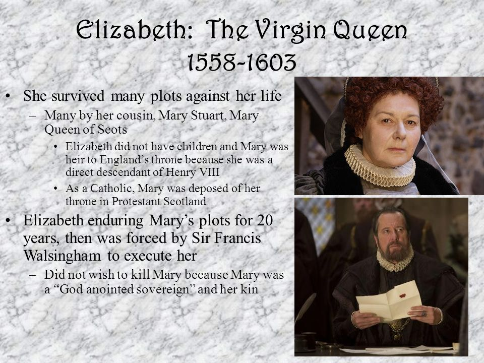Elizabeth: The Virgin Queen 1558-1603 She survived many plots against her life –Many by her cousin, Mary Stuart, Mary Queen of Scots Elizabeth did not