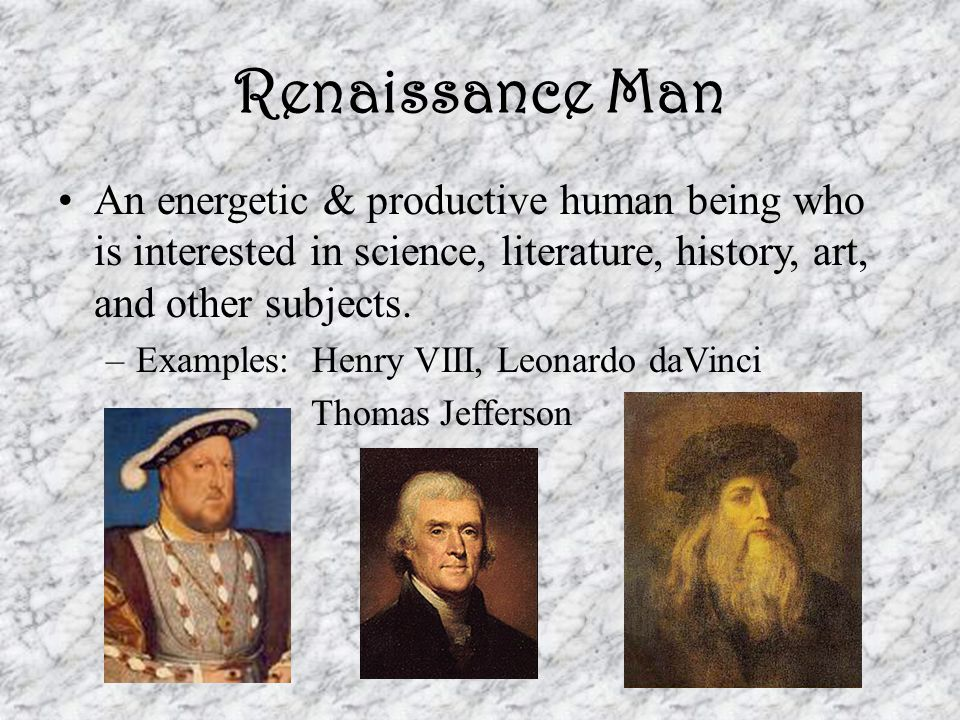 Renaissance Man An energetic & productive human being who is interested in science, literature, history, art, and other subjects.