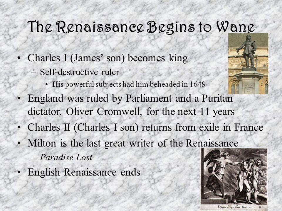The Renaissance Begins to Wane Charles I (James' son) becomes king –Self-destructive ruler His powerful subjects had him beheaded in 1649 England was ruled by Parliament and a Puritan dictator, Oliver Cromwell, for the next 11 years Charles II (Charles I son) returns from exile in France Milton is the last great writer of the Renaissance –Paradise Lost English Renaissance ends