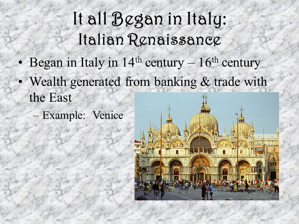It all Began in Italy: Italian Renaissance Began in Italy in 14 th century – 16 th century Wealth generated from banking & trade with the East –Example: Venice