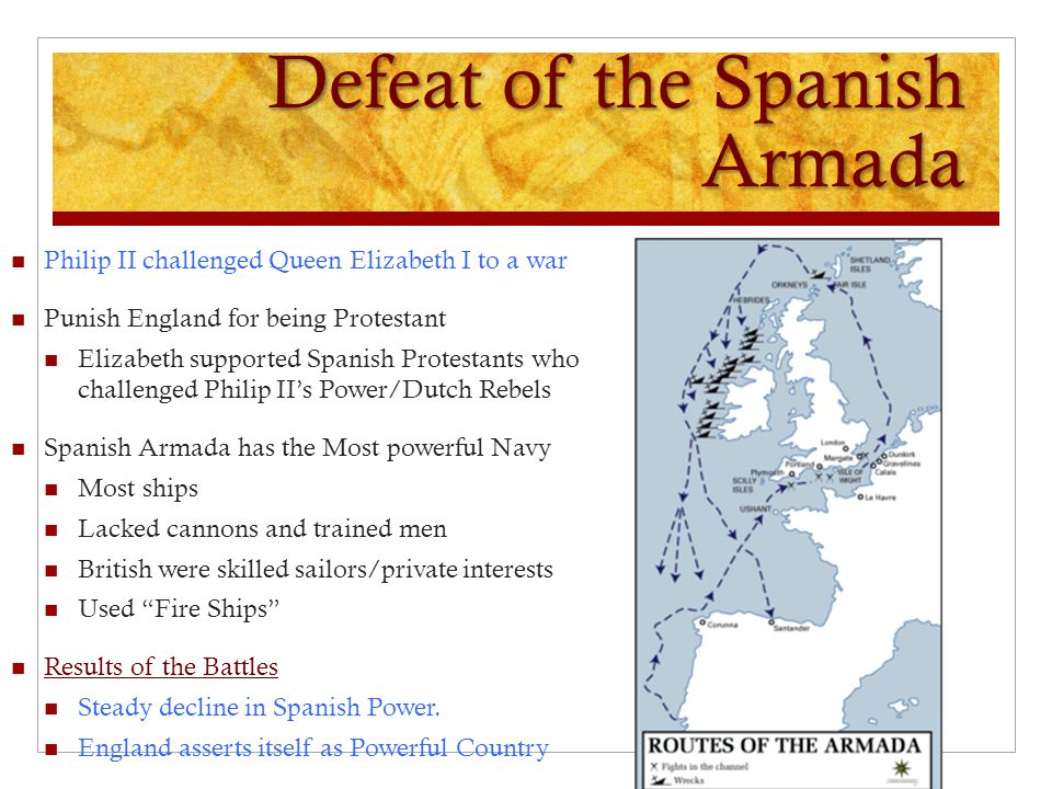 Defeat of the Spanish Armada Philip II challenged Queen Elizabeth I to a war Punish England for being Protestant Elizabeth supported Spanish Protestan