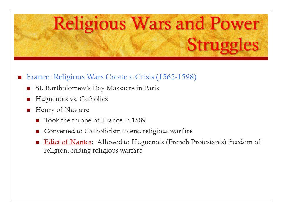 Religious Wars and Power Struggles France: Religious Wars Create a Crisis (1562-1598) St. Bartholomew's Day Massacre in Paris Huguenots vs. Catholics