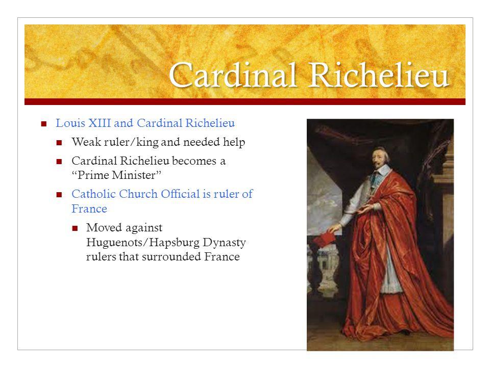 "Cardinal Richelieu Louis XIII and Cardinal Richelieu Weak ruler/king and needed help Cardinal Richelieu becomes a ""Prime Minister"" Catholic Church Off"