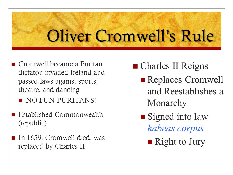 Oliver Cromwell's Rule Cromwell became a Puritan dictator, invaded Ireland and passed laws against sports, theatre, and dancing NO FUN PURITANS! Estab