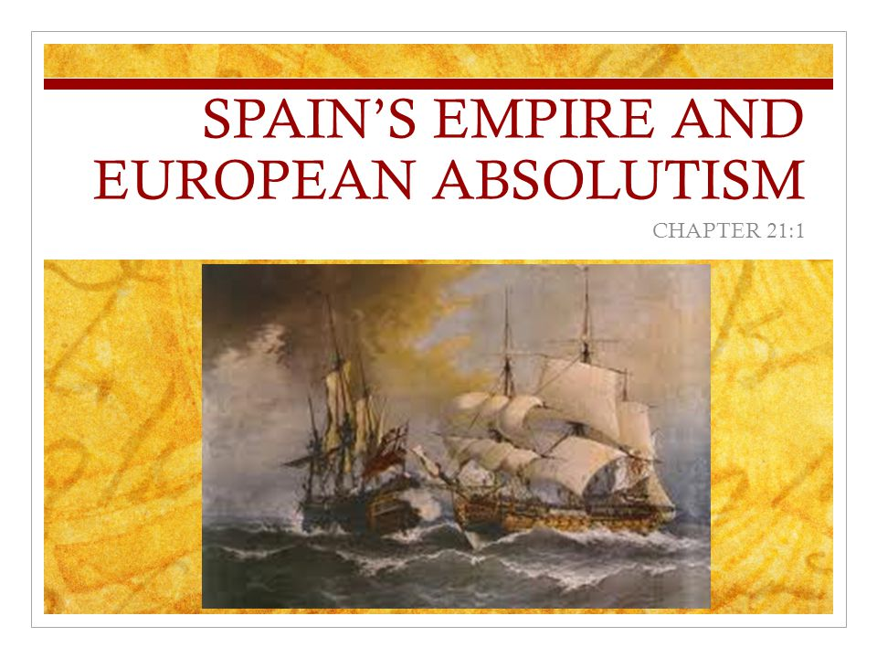 SPAIN'S EMPIRE AND EUROPEAN ABSOLUTISM CHAPTER 21:1