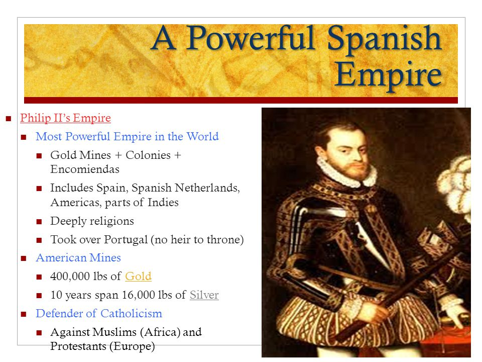 A Powerful Spanish Empire Philip II's Empire Most Powerful Empire in the World Gold Mines + Colonies + Encomiendas Includes Spain, Spanish Netherlands