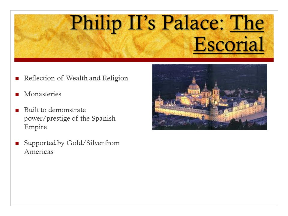 Philip II's Palace: The Escorial Reflection of Wealth and Religion Monasteries Built to demonstrate power/prestige of the Spanish Empire Supported by