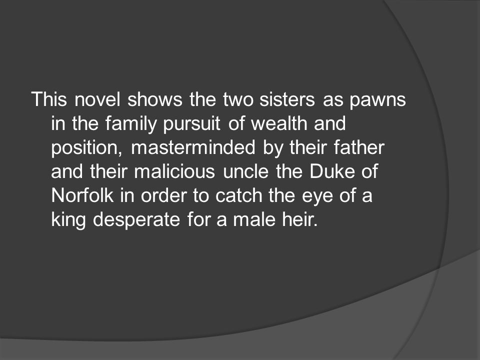 This novel shows the two sisters as pawns in the family pursuit of wealth and position, masterminded by their father and their malicious uncle the Duke of Norfolk in order to catch the eye of a king desperate for a male heir.