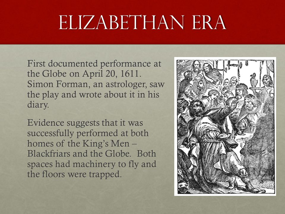 Elizabethan Era First documented performance at the Globe on April 20, 1611. Simon Forman, an astrologer, saw the play and wrote about it in his diary