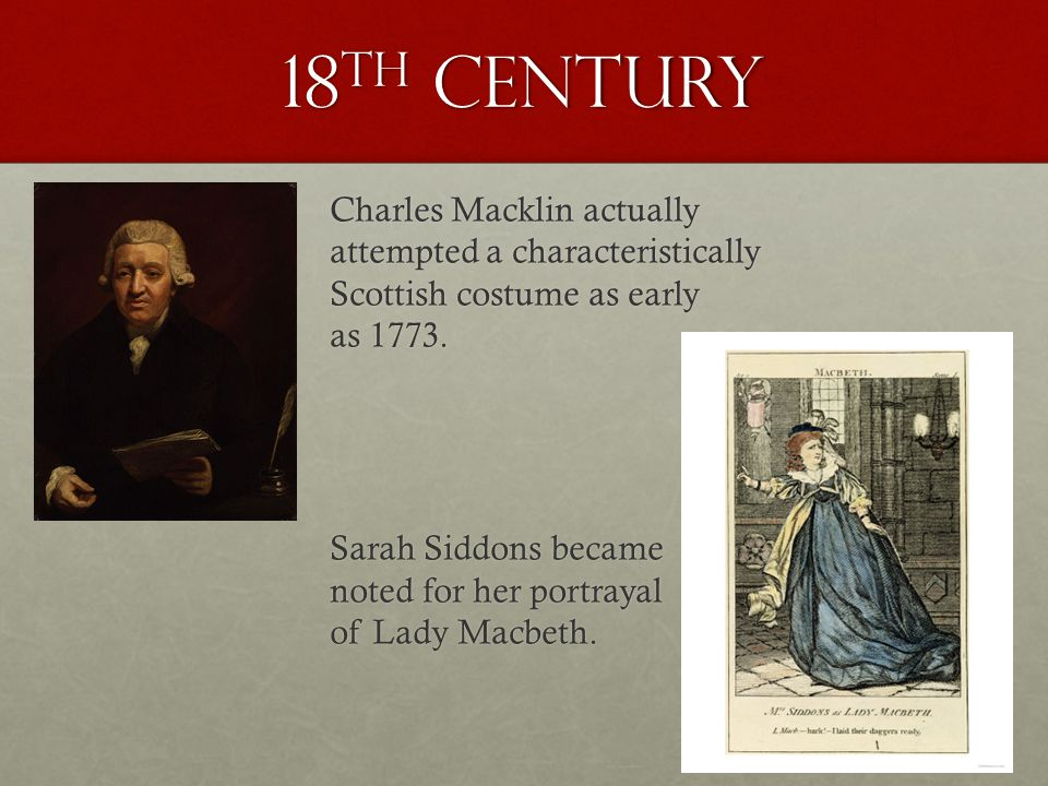 18 th century Charles Macklin actually attempted a characteristically Scottish costume as early as 1773. Sarah Siddons became noted for her portrayal
