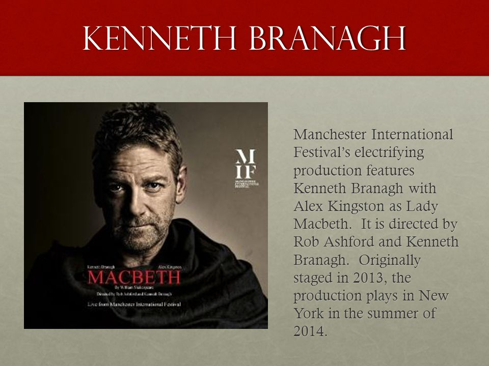 KENNETH BRANAGH Manchester International Festival's electrifying production features Kenneth Branagh with Alex Kingston as Lady Macbeth. It is directe