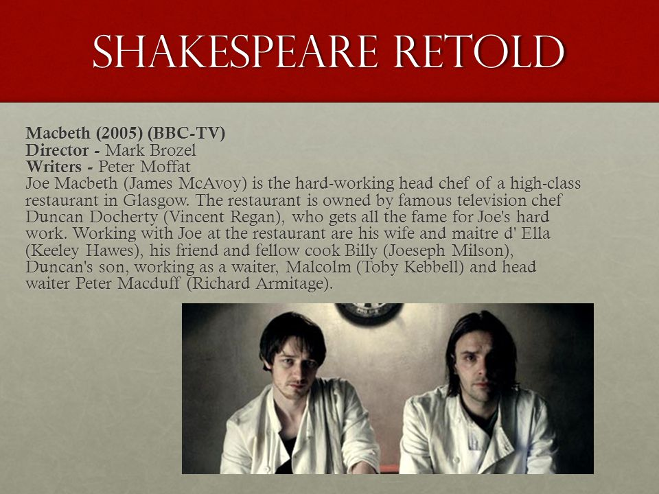 Shakespeare Retold Macbeth (2005) (BBC-TV) Director - Mark Brozel Writers - Peter Moffat Joe Macbeth (James McAvoy) is the hard-working head chef of a high-class restaurant in Glasgow.