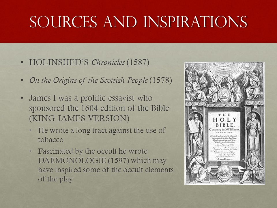Sources and Inspirations HOLINSHED'S Chronicles (1587)HOLINSHED'S Chronicles (1587) On the Origins of the Scottish People (1578) On the Origins of the Scottish People (1578) James I was a prolific essayist who sponsored the 1604 edition of the Bible (KING JAMES VERSION)James I was a prolific essayist who sponsored the 1604 edition of the Bible (KING JAMES VERSION) He wrote a long tract against the use of tobaccoHe wrote a long tract against the use of tobacco Fascinated by the occult he wrote DAEMONOLOGIE (1597) which may have inspired some of the occult elements of the playFascinated by the occult he wrote DAEMONOLOGIE (1597) which may have inspired some of the occult elements of the play