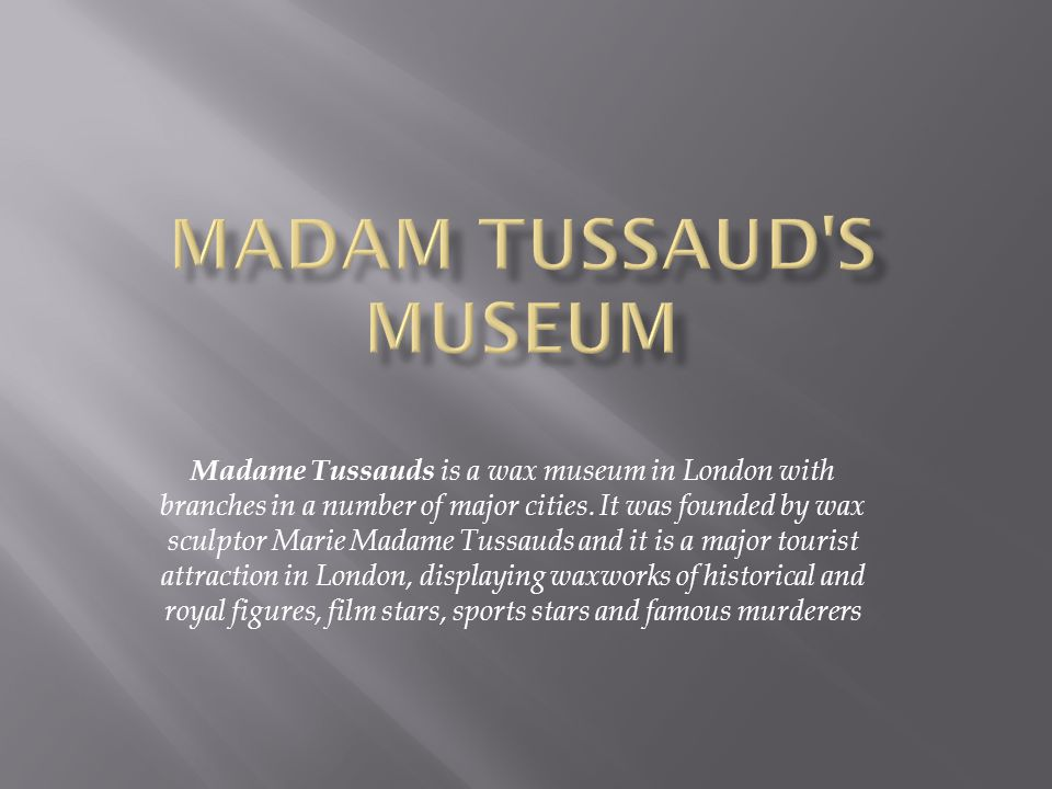 Madame Tussauds is a wax museum in London with branches in a number of major cities.