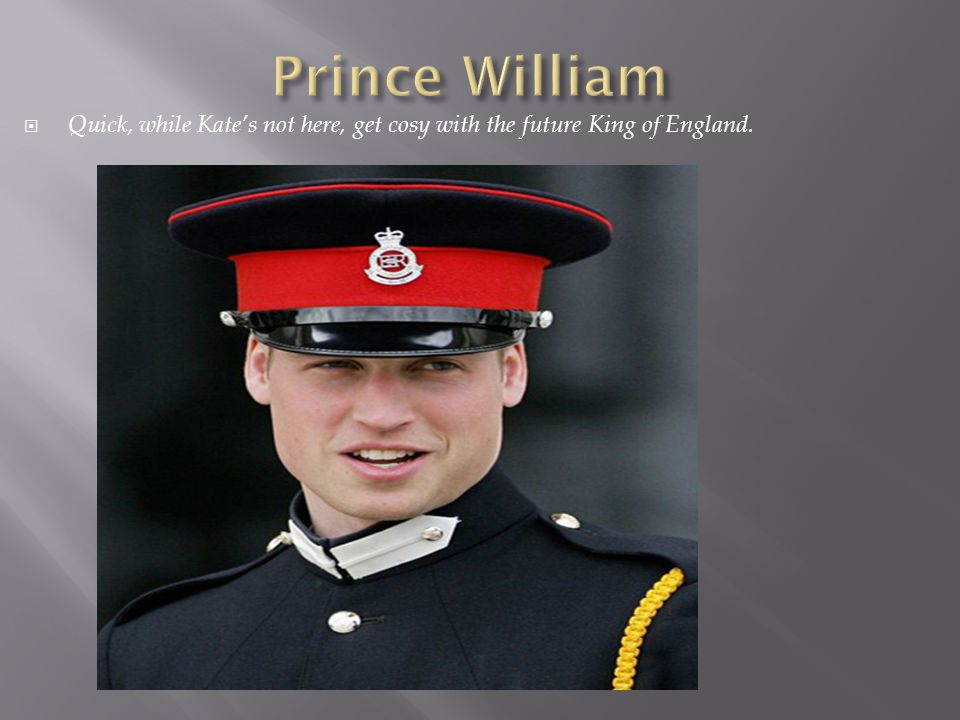  Quick, while Kate's not here, get cosy with the future King of England.