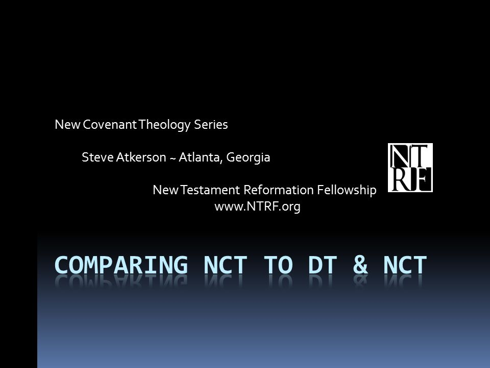 New Covenant Theology Series Steve Atkerson ~ Atlanta, Georgia New Testament Reformation Fellowship www.NTRF.org