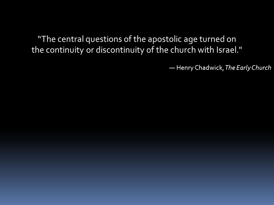 The central questions of the apostolic age turned on the continuity or discontinuity of the church with Israel. — Henry Chadwick, The Early Church