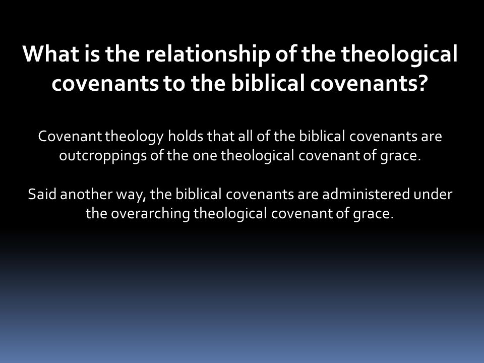What is the relationship of the theological covenants to the biblical covenants? Covenant theology holds that all of the biblical covenants are outcro