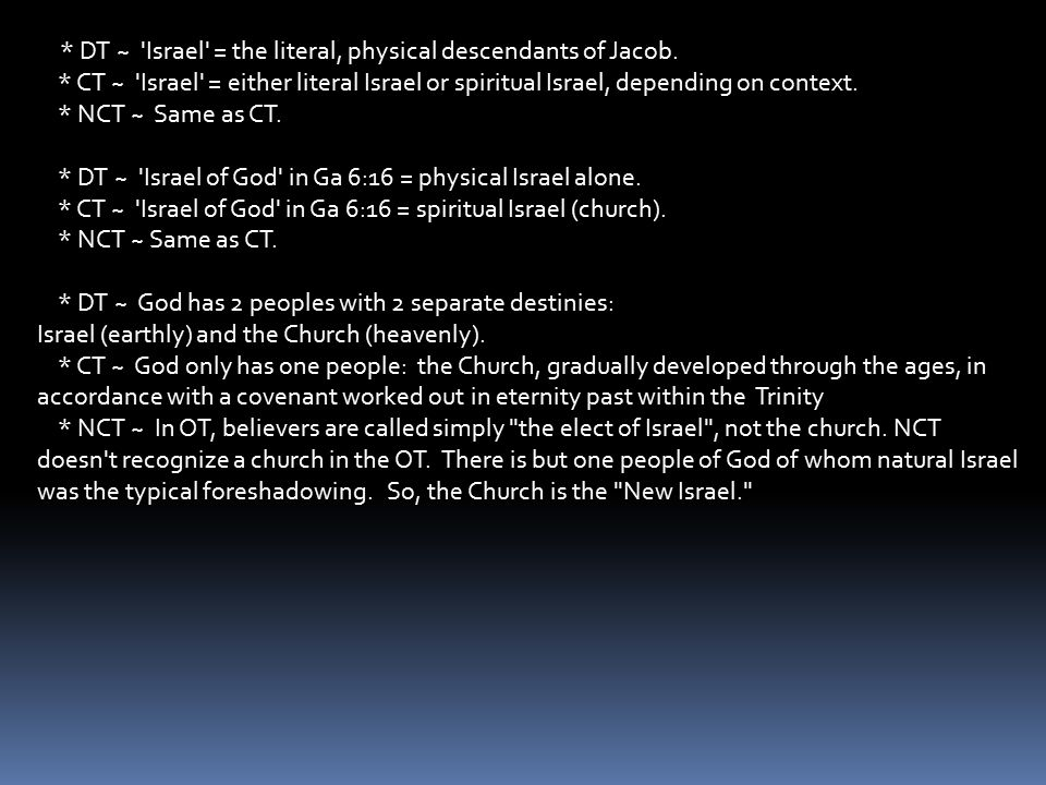 * DT ~ 'Israel' = the literal, physical descendants of Jacob. * CT ~ 'Israel' = either literal Israel or spiritual Israel, depending on context. * NCT