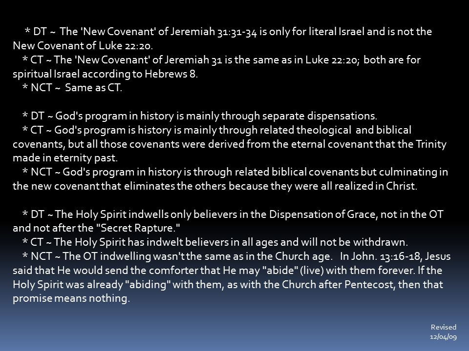 * DT ~ The 'New Covenant' of Jeremiah 31:31-34 is only for literal Israel and is not the New Covenant of Luke 22:20. * CT ~ The 'New Covenant' of Jere