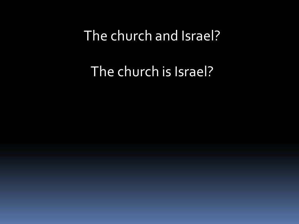 The church and Israel? The church is Israel?