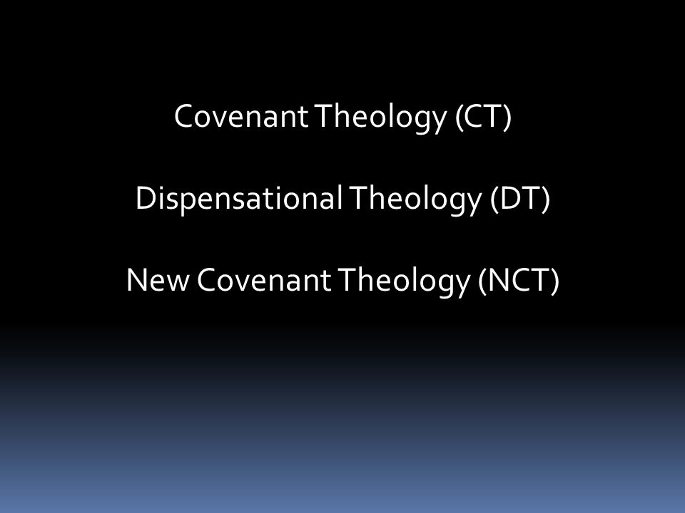 Covenant Theology (CT) Dispensational Theology (DT) New Covenant Theology (NCT)