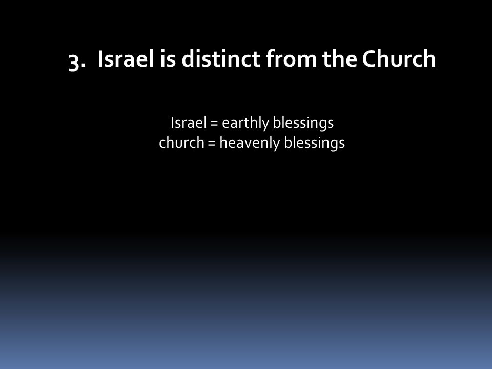 3. Israel is distinct from the Church Israel = earthly blessings church = heavenly blessings